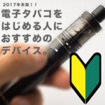 2017年末版!!禁煙?電子タバコをはじめる人におすすめのデバイス。