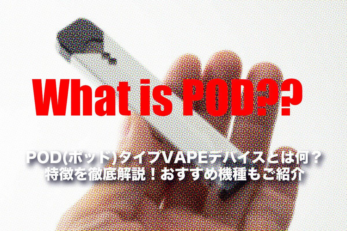 POD(ポッド)タイプVAPEデバイスとは何?特徴を徹底解説!おすすめ機種もご紹介